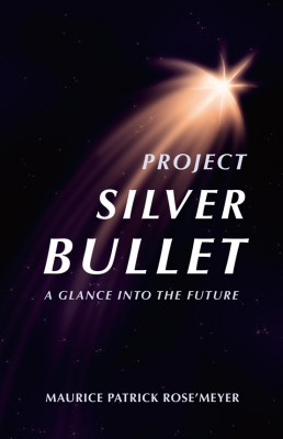 Project Silver Bullet A glimpse into the future by Maurice Patrick Rose'Meyer from Bookbaby in General Novel category