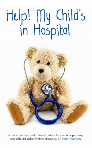 Help! My Child's in Hospital A Parent's Survival Guide. Practical Advice on Preparing and Caring for Your Child in Hospital by Becky Wauchope from Bookbaby in Family & Health category