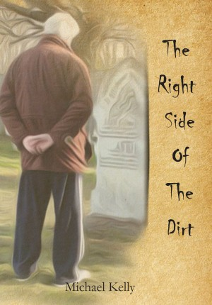 The Right Side of the Dirt  by Michael Kelly from Bookbaby in General Novel category