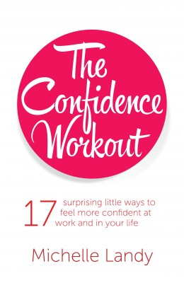 The Confidence Workout 17 Surprising Little Ways To Feel More Confident At Work And In Your Life by Michelle Landy from Bookbaby in Religion category