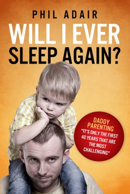 Will I Ever Sleep Again?  Daddy Parenting... 'It's Only The First 40 Years That Are The Most Challenging.' by Phil Adair from Bookbaby in Family & Health category