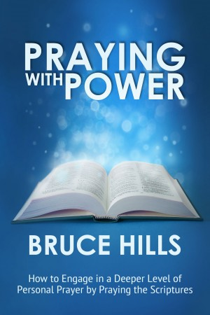 Praying with Power - How to Engage in a Deeper Level of Personal Prayer by Praying the Scripture by Bruce Hills from Bookbaby in Religion category