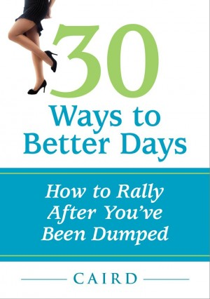 30 Ways to Better Days: How to Rally After You've Been Dumped  by Caird Urquhart from Bookbaby in Lifestyle category