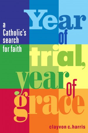Year of Trial, Year of Grace - A Catholic's Search for Faith by Clayvon C. Harris from Bookbaby in General Novel category