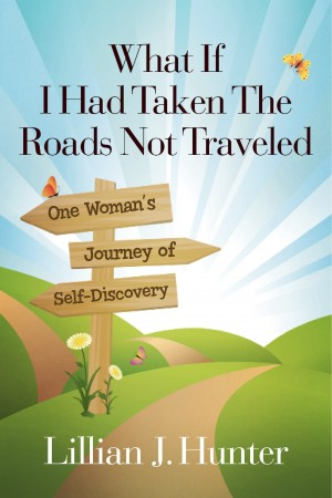 What If I Had Taken The Roads Not Traveled One Woman's Journey of Self-Discovery by Lillian J. Hunter from Bookbaby in Lifestyle category