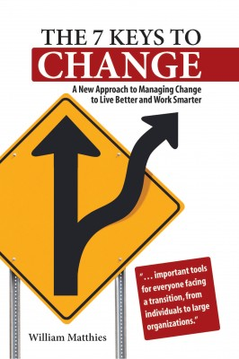 The 7 Keys to Change A New Approach to Managing Change to Live Better and Work Smarter by William Matthies from Bookbaby in Business & Management category