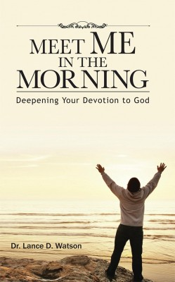 Meet Me In The Morning - Deepening Your Devotion to God by Dr. Lance D. Watson from Bookbaby in Religion category