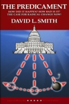 The Predicament - How Did It Happen? How Bad Is It? The Case For Radical Change Now! by David L. Smith from  in  category