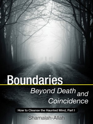 Boundaries Beyond Death and Coincidence: How To Cleanse the Haunted Mind - Part One by Shamalah-Allah from Bookbaby in Religion category