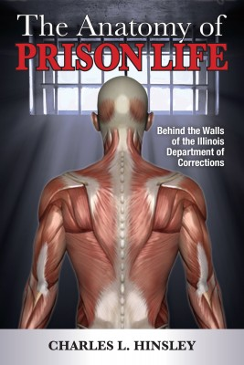 The Anatomy of Prison Life - Behind the Walls of the Illinois Department of Corrections by Charles L. Hinsley from Bookbaby in True Crime category