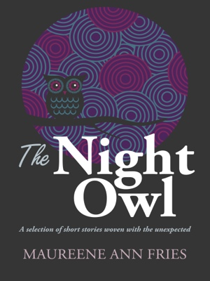 The Night Owl - A Selection of Short Stories Woven with the Unexpected by Maureene Ann Fries from Bookbaby in General Novel category