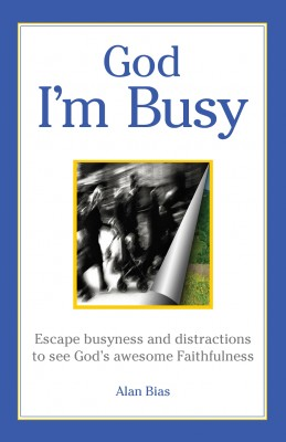God I'm Busy Escape busyness and distractions to see God's awesome faithfulness by Alan Bias from Bookbaby in Religion category