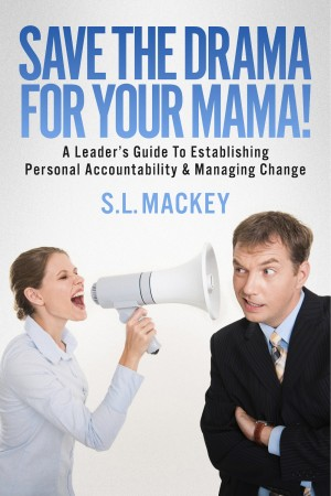 Save The Drama For Your Mama! A Leader's Guide To Establishing Personal Accountability & Managing Change