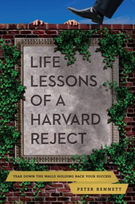 Life Lessons of a Harvard Reject Tear Down the Walls Holding Back Your Success by Peter Bennett from Bookbaby in Lifestyle category