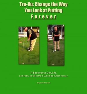 Tru-Vu: Change the Way You Look at Putting Forever - A Book About Golf, Life and How to Become a Good-to-Great Putter by Scott Mitchum from Bookbaby in Sports & Hobbies category