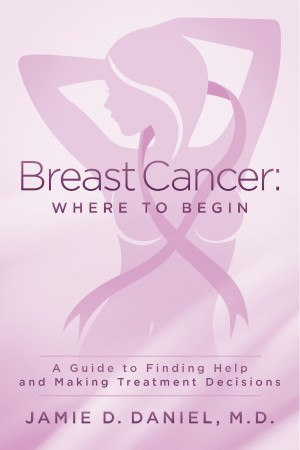 Breast Cancer: Where To Begin - A Guide to Finding Help and Making Treatment Decisions by Jamie D. Daniel, M.D. from Bookbaby in Family & Health category