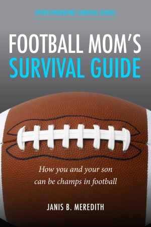 Football Mom's Survival Guide: - How You and Your Son Can Be Champs in Football by Janis B. Meredith from  in  category