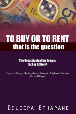 To Buy or to Rent - That is the Question. The Great Australian Dream, Fact or Fiction. by Dileepa Ethapane from Bookbaby in Finance & Investments category