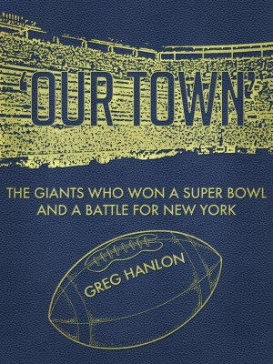 'Our Town': The Giants Who Won a Super Bowl and a Battle for New York by Greg Hanlon from Bookbaby in Sports & Hobbies category