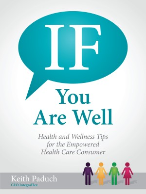 If You Are Well - Health and Wellness Tips for the Empowered Health Care Consumer by Keith Paduch from Bookbaby in Family & Health category