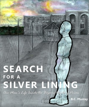 Search for a Silver Lining - One Man's Life Inside the Bizarre World of Prison by B.C. Murray from Bookbaby in Autobiography & Biography category
