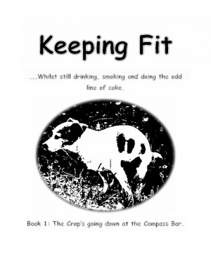 Keeping Fit Whilst Still Drinking, Smoking And Doing The Odd Line Of Coke - Book 1: The Crap's Going Down At The Compass Bar by Crazy Mel Pinx from Bookbaby in Romance category