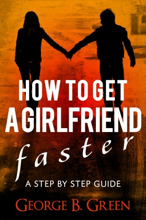 How To Get A Girlfriend Faster - A Step By Step Guide by George B. Green from Bookbaby in Romance category