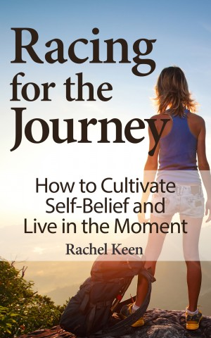 Racing for the Journey - How to Cultivate Self-Belief and Live in the Moment by Rachel Keen from Bookbaby in Lifestyle category