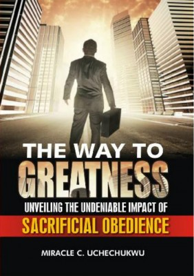 The Way to Greatness - Unveiling the Undeniable Impact of Sacrificial Obedience by Miracle Chinedu Uchechukwu from Bookbaby in Religion category