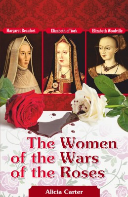 The Women of the Wars of the Roses - Elizabeth Woodville, Margaret Beaufort & Elizabeth of York by Alicia Carter from Bookbaby in History category