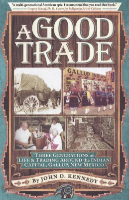 A Good Trade - Three Generations of Life and Trading in and around Gallup, NM. by John D Kennedy from Bookbaby in Autobiography,Biography & Memoirs category