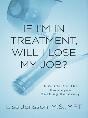 If I'm In Treatment, Will I Lose My Job? - A Guide For The Employee Seeking Recovery by Lisa Jonsson, M.S., MFT from Bookbaby in Lifestyle category