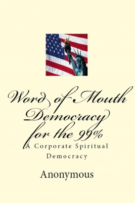 Word of Mouth Democracy for the 99% - A Corporate Spiritual Democracy by Anonymous from Bookbaby in General Novel category