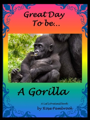 Great Day To Be...A Gorilla - A Let's Pretend Book by Rose Pembrook from Bookbaby in Teen Novel category