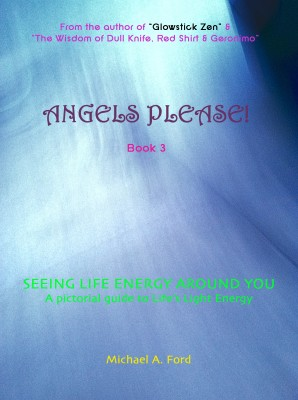 Angels Please! (Book 3) - Seeing Life Energy Around You: A Pictorial Guide to Life's Light Energy by Michael A. Ford from Bookbaby in General Novel category