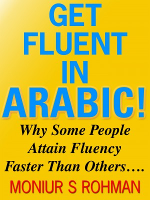 Get Fluent in Arabic! - Why Some People Attain Fluency Faster Than Others…. by Moniur S Rohman from Bookbaby in Lifestyle category