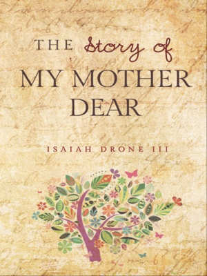 The Story of My Mother Dear - A Tribute to Mothers by Isaiah Drone III from Bookbaby in General Academics category