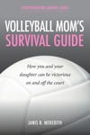Volleyball Mom's Survival Guide - How You and Your Daughter Can Be Victorious on and off the Court by Janis B. Meredith from  in  category