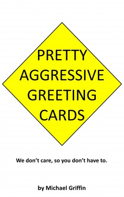 Pretty Aggressive Greeting Cards - We Don't Care So You Don't Have To by Michael Griffin from Bookbaby in General Novel category