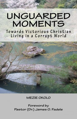Unguarded Moments - Towards Victorious Christian Living In A Corrupt World by Mezie Okolo from Bookbaby in Religion category