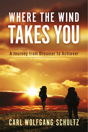 Where The Wind Takes You - A Journey from Dreamer to Achiever by Carl Wolfgang Schultz from Bookbaby in Lifestyle category