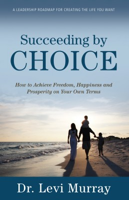 Succeeding by Choice - How to Achieve Freedom, Happiness and Prosperity on Your Own Terms by Dr. Levi Murray from Bookbaby in Lifestyle category
