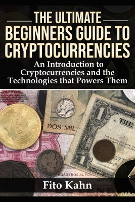 The Ultimate Beginners Guide to Cryptocurrencies by Fito Kahn from Bookbaby in Engineering & IT category