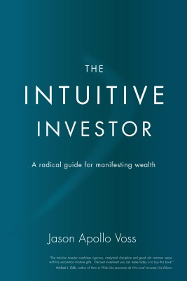 The Intuitive Investor A Radical Guide For Manifesting Wealth by Jason Apollo Voss from Bookbaby in Finance & Investments category
