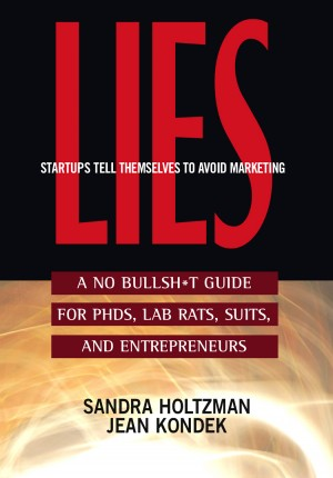 Lies Startups Tell Themselves to Avoid Marketing A No Bullsh*t Guide for Ph.D.s, Lab Rats, Suits and Entrepreneurs by Sandra Holtzman from Bookbaby in Business & Management category