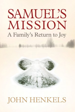 Samuel's Mission A Family's Return to Joy by John Henkels from Bookbaby in Autobiography & Biography category