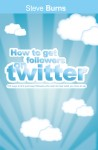 How To Get  Followers On Twitter 100 ways to find and keep followers who want to hear what you have to say. by Steve Burns from  in  category
