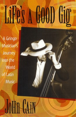 Life's A Good Gig A Gringo Musician's Journey Into The World Of Latin Music by John Cain from Bookbaby in General Academics category