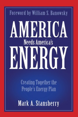America Needs America's Energy Creating Together the People's Energy Plan by Mark A. Stansberry from Bookbaby in Business & Management category