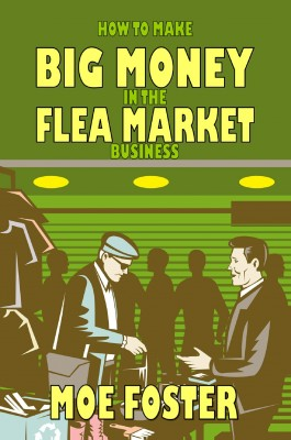 How to Make Big Money in the Flea Market Business  by Moe Foster from Bookbaby in Business & Management category